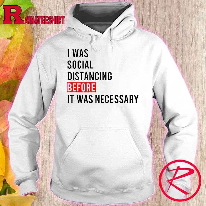 Official I Was Social Distancing Before It Was Necessary Shirt hoodie