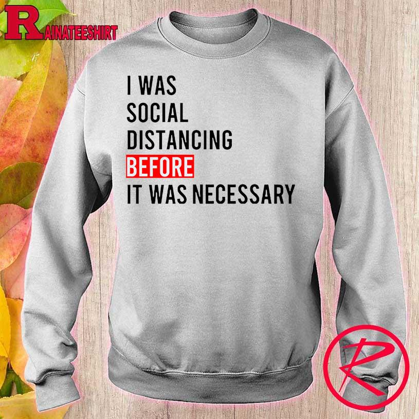 Official I Was Social Distancing Before It Was Necessary Shirt sweater