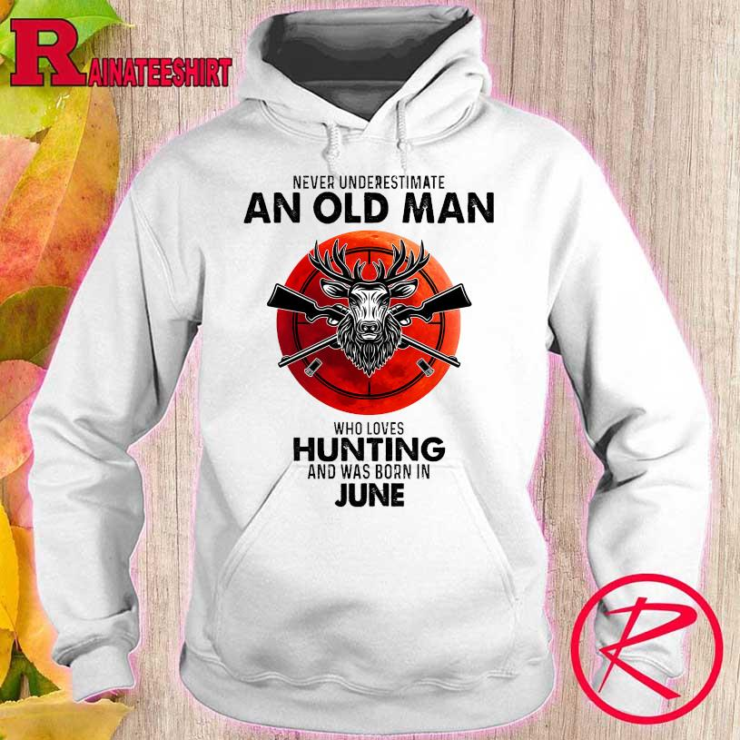 Never underestimate an old man who loves hunting and was born in June s hoodie