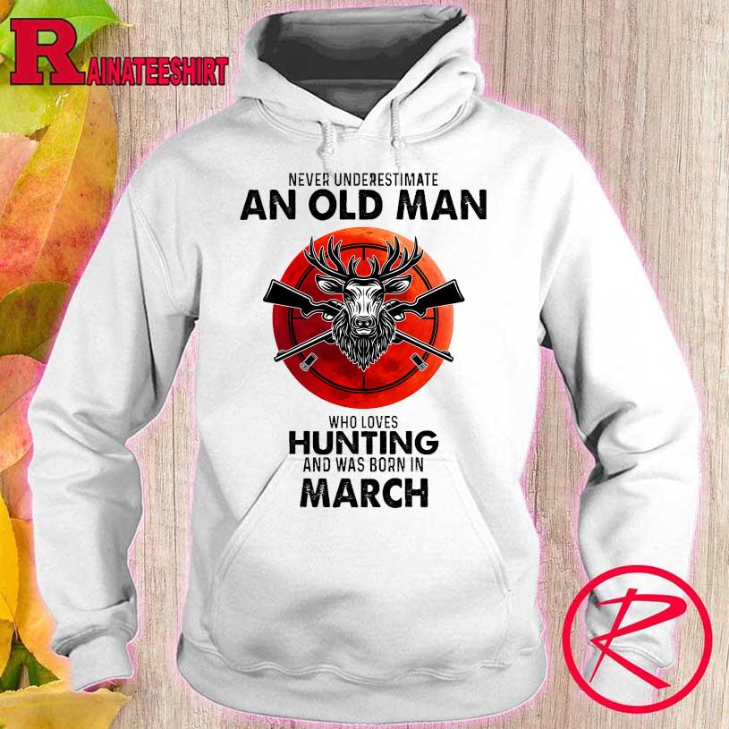 Never underestimate an old man who loves hunting and was born in march s hoodie