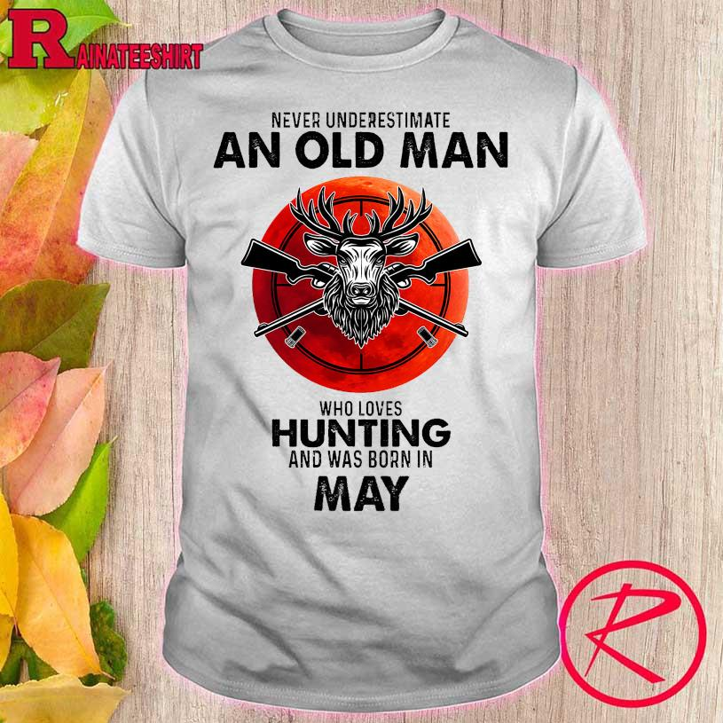 Never underestimate an old man who loves hunting and was born in may shirt