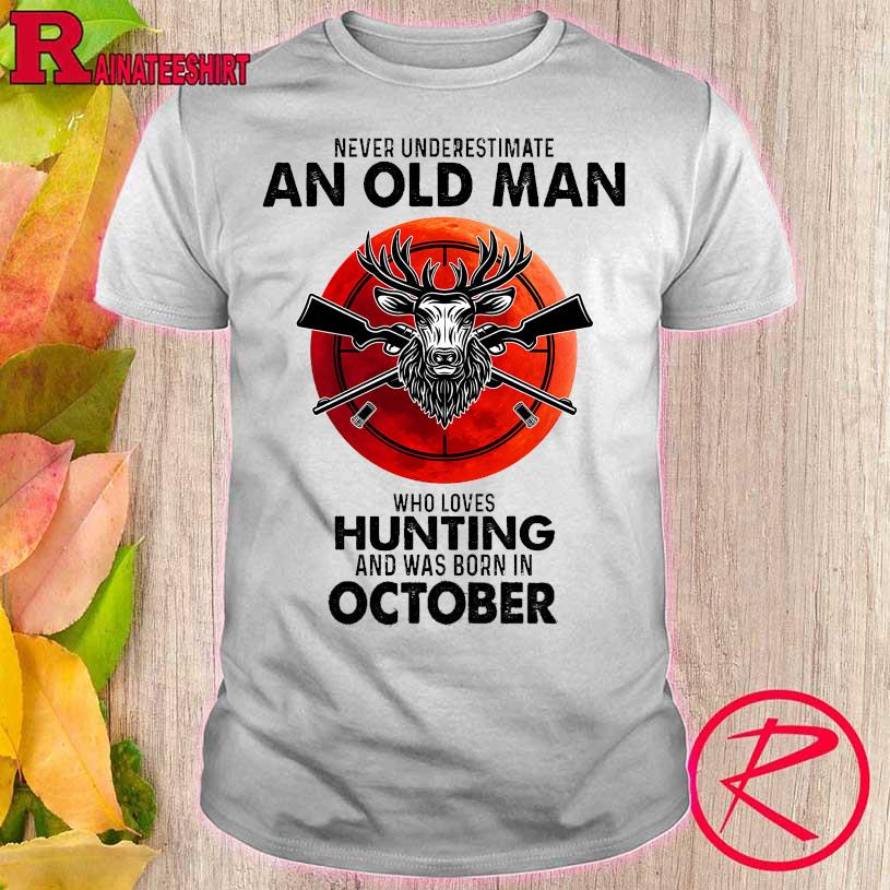 Never underestimate an old man who loves hunting and was born in October shirt