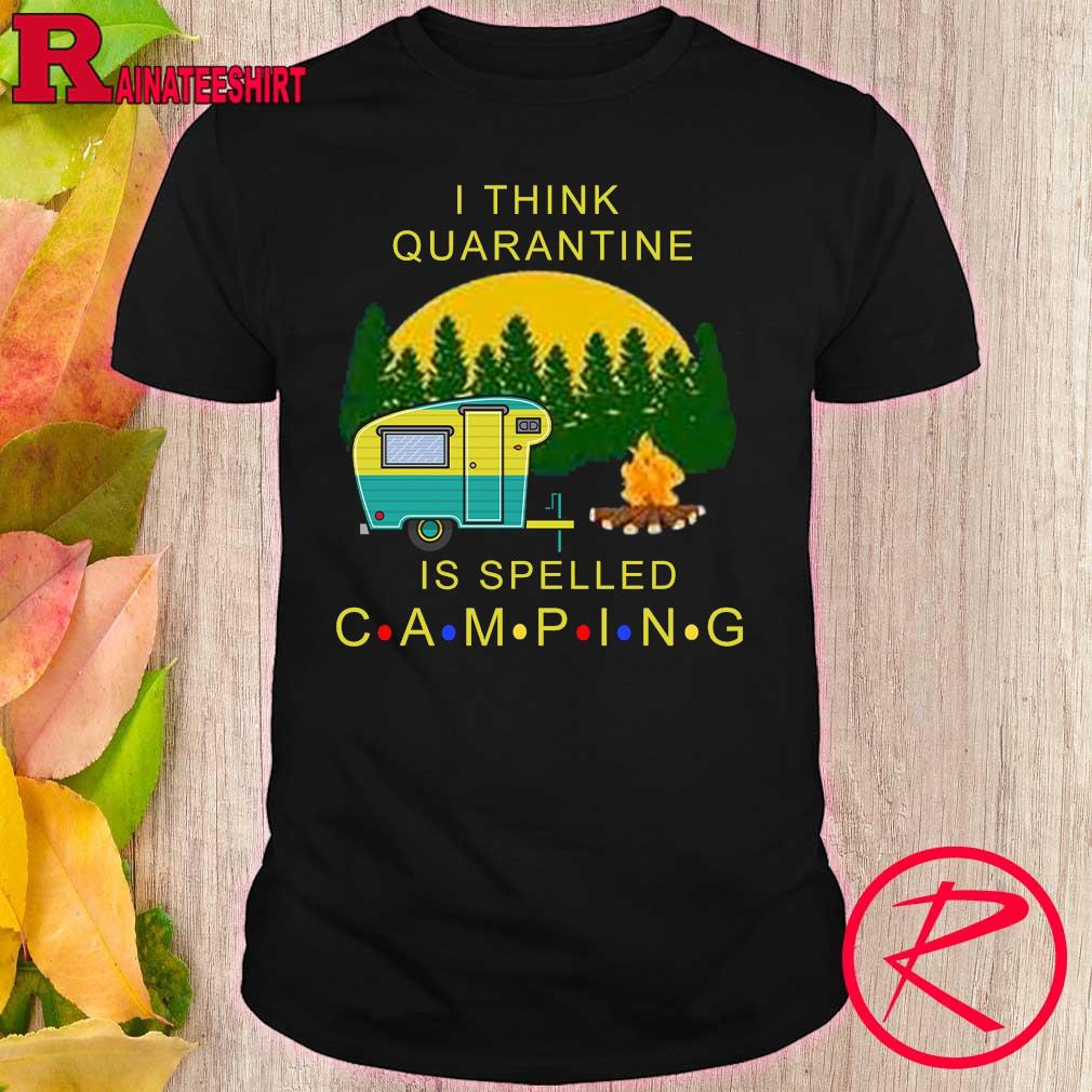 Official i think quarantine is spelled camping shirt