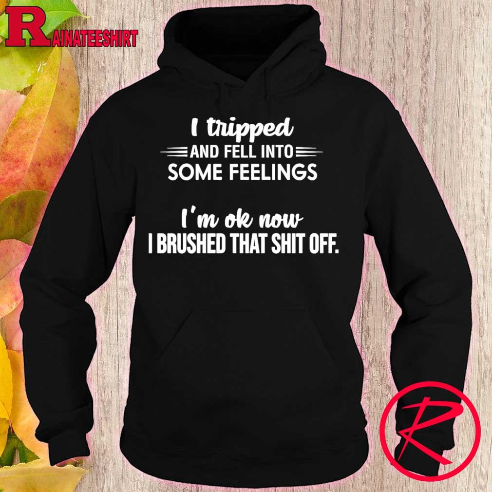 I tripped and fell into some feelings i'm ok now i drushed that shit off s hoodie