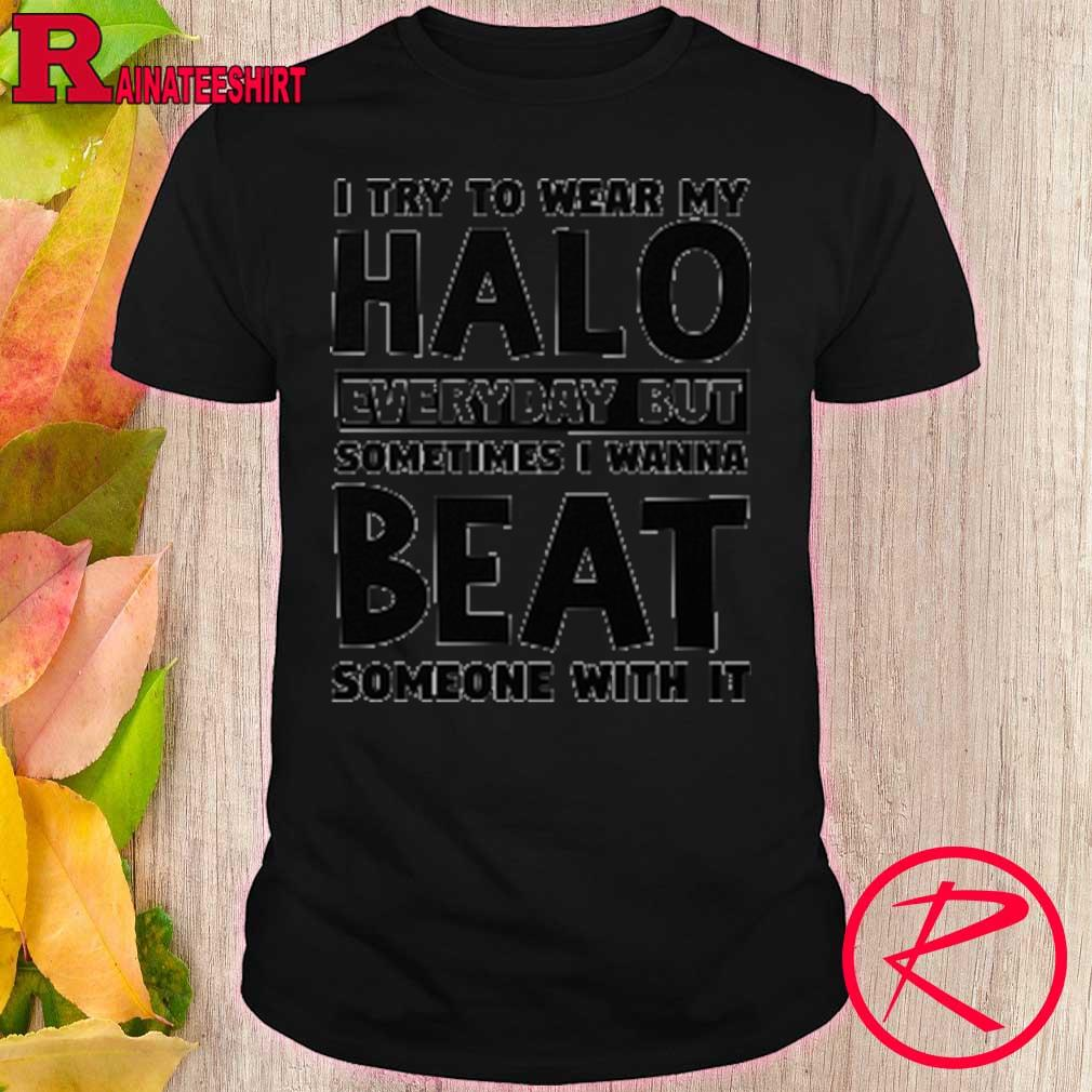 i try to wear my everyday but sometimes i wanna beat someone with it shirt