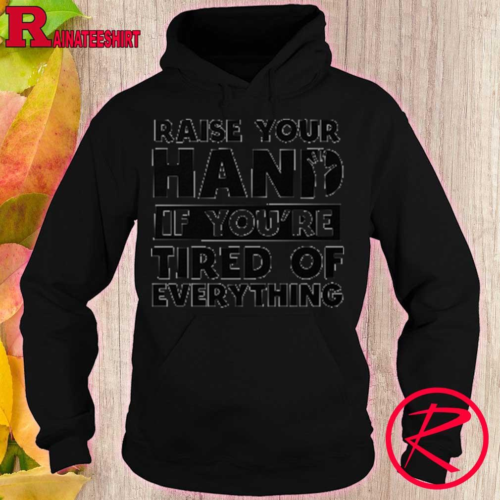Raise your hand if you're tired of everything s hoodie
